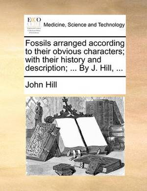 Fossils Arranged According to Their Obvious Characters; With Their History and Description; ... by J. Hill,