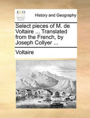 Select Pieces of M. de Voltaire ... Translated from the French, by Joseph Collyer