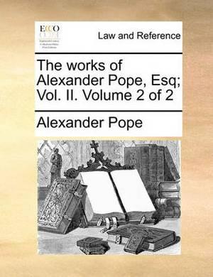 The Works of Alexander Pope, Esq; Vol. II. Volume 2 of 2