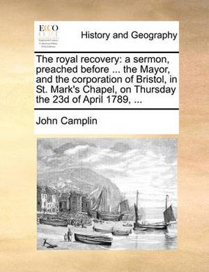 The Royal Recovery: A Sermon, Preached Before ... the Mayor, and the Corporation of Bristol, in St. Mark's Chapel, on Thursday the 23d of April 1789, ...