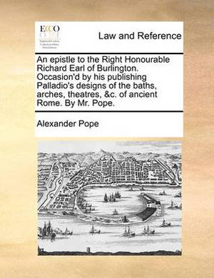 An Epistle to the Right Honourable Richard Earl of Burlington. Occasion'd by His Publishing Palladio's Designs of the Baths, Arches, Theatres, &C. of Ancient Rome. by Mr. Pope.