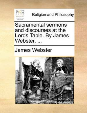Sacramental Sermons and Discourses at the Lords Table. by James Webster,