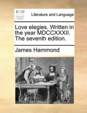 Love Elegies. Written in the Year MDCCXXXII. the Seventh Edition.