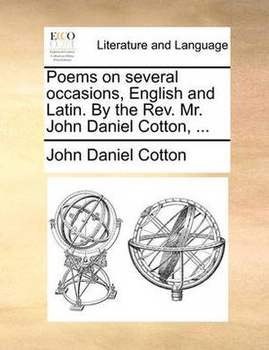 Poems on Several Occasions, English and Latin. by the Rev. Mr. John Daniel Cotton,