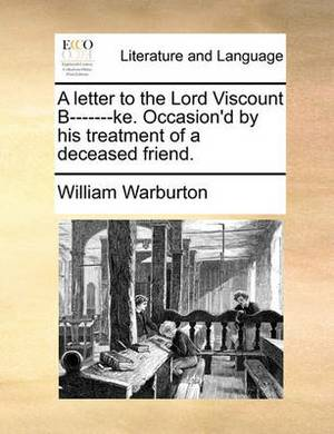 A Letter to the Lord Viscount B-------Ke. Occasion'd by His Treatment of a Deceased Friend.