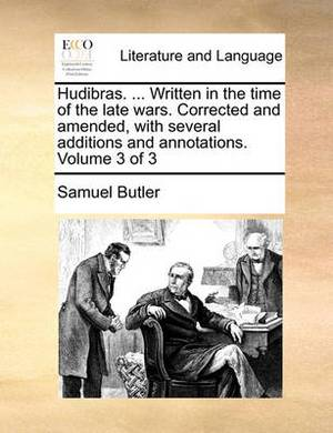 Hudibras. ... Written in the Time of the Late Wars. Corrected and Amended, with Several Additions and Annotations. Volume 3 of 3