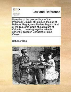 Narrative of the Proceedings of the Provincial Council at Patna, in the Suit of Behader Beg Against Nadara Begum: And of the Supreme Court of Judicature at Calcutta, ... Forming Together What Is Generally Called in Bengal the Patna Cause.