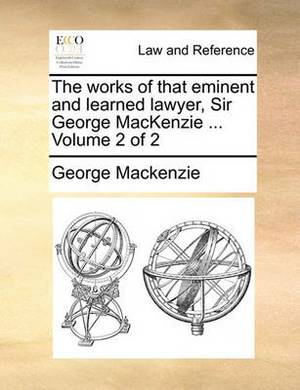 The Works of That Eminent and Learned Lawyer, Sir George MacKenzie ... Volume 2 of 2