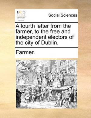 A Fourth Letter from the Farmer, to the Free and Independent Electors of the City of Dublin.