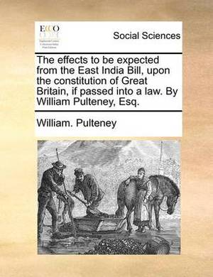 The Effects to Be Expected from the East India Bill, Upon the Constitution of Great Britain, If Passed Into a Law. by William Pulteney, Esq