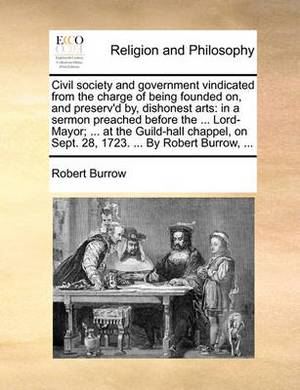 Civil Society and Government Vindicated from the Charge of Being Founded On, and Preserv'd By, Dishonest Arts: In a Sermon Preached Before the ... Lord-Mayor; ... at the Guild-Hall Chappel, on Sept. 28, 1723. ... by Robert Burrow, ...