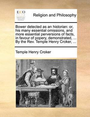Bower Detected as an Historian: Or, His Many Essential Omissions, and More Essential Perversions of Facts, in Favour of Popery, Demonstrated, ... by the Rev. Temple Henry Croker,