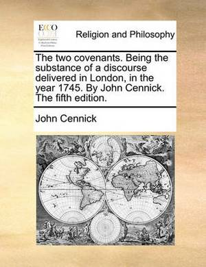The Two Covenants. Being the Substance of a Discourse Delivered in London, in the Year 1745. by John Cennick. the Fifth Edition.
