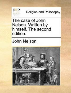 The Case of John Nelson. Written by Himself. the Second Edition