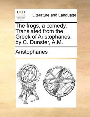 The Frogs, a Comedy. Translated from the Greek of Aristophanes, by C. Dunster, A.M