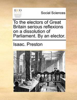 To the Electors of Great Britain Serious Reflexions on a Dissolution of Parliament. by an Elector