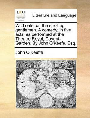 Wild Oats: Or, the Strolling Gentlemen. a Comedy, in Five Acts, as Performed at the Theatre Royal, Covent-Garden. by John O'Keefe, Esq