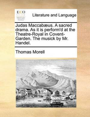 Judas Maccab�us. a Sacred Drama. as It Is Perform'd at the Theatre-Royal in Covent-Garden. the Musick by Mr. Handel