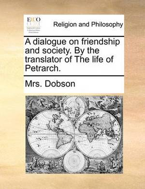 A Dialogue on Friendship and Society. by the Translator of the Life of Petrarch
