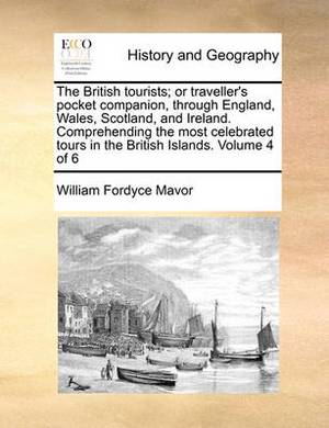 The British Tourists; Or Traveller's Pocket Companion, Through England, Wales, Scotland, and Ireland. Comprehending the Most Celebrated Tours in the British Islands. Volume 4 of 6
