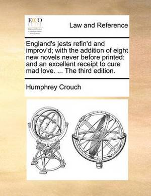 England's Jests Refin'd and Improv'd; With the Addition of Eight New Novels Never Before Printed: And an Excellent Receipt to Cure Mad Love. ... the Third Edition.