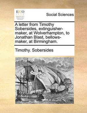 A Letter from Timothy Sobersides, Extinguisher-Maker, at Wolverhampton, to Jonathan Blast, Bellows-Maker, at Birmingham