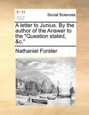 A Letter to Junius. by the Author of the Answer to the  Question Stated, &C.