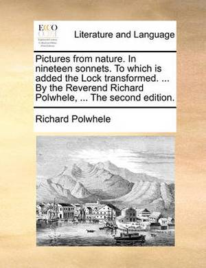 Pictures from Nature. in Nineteen Sonnets. to Which Is Added the Lock Transformed. ... by the Reverend Richard Polwhele, ... the Second Edition