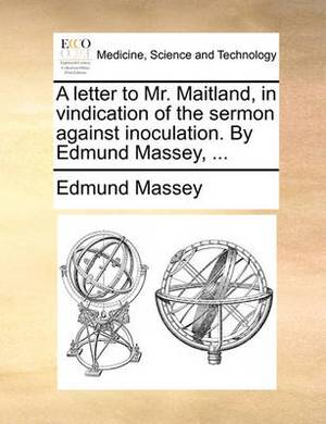 A Letter to Mr. Maitland, in Vindication of the Sermon Against Inoculation. by Edmund Massey,