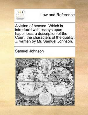 A Vision of Heaven. Which Is Introduc'd with Essays Upon Happiness, a Description of the Court, the Characters of the Quality: ... Written by Mr. Samuel Johnson