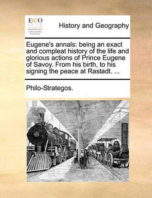 Eugene's Annals: Being an Exact and Compleat History of the Life and Glorious Actions of Prince Eugene of Savoy. from His Birth, to His Signing the Peace at Rastadt. ...