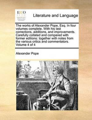 The Works of Alexander Pope, Esq. in Four Volumes Complete. with His Last Corrections, Additions, and Improvements. Carefully Collated and Compared with Former Editions: Together with Notes from the Various Critics and Commentators. Volume 4 of 4