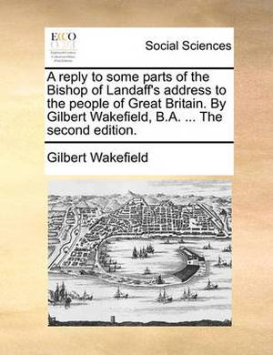A Reply to Some Parts of the Bishop of Landaff's Address to the People of Great Britain. by Gilbert Wakefield, B.A. ... the Second Edition.