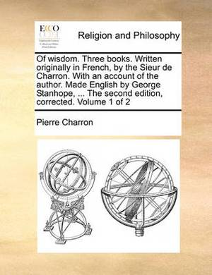 Of Wisdom. Three Books. Written Originally in French, by the Sieur de Charron. with an Account of the Author. Made English by George Stanhope, ... the Second Edition, Corrected. Volume 1 of 2