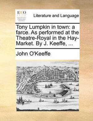 Tony Lumpkin in Town: A Farce. as Performed at the Theatre-Royal in the Hay-Market. by J. Keeffe,