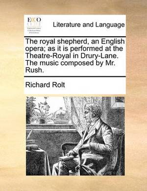 The Royal Shepherd, an English Opera; As It Is Performed at the Theatre-Royal in Drury-Lane. the Music Composed by Mr. Rush.