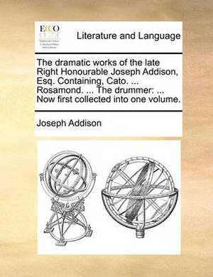 The Dramatic Works of the Late Right Honourable Joseph Addison, Esq. Containing, Cato. ... Rosamond. ... the Drummer: Now First Collected Into One Volume.