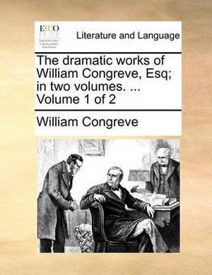 The Dramatic Works of William Congreve, Esq; In Two Volumes. ... Volume 1 of 2