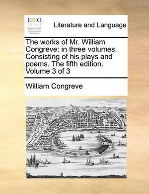 The Works of Mr. William Congreve: In Three Volumes. Consisting of His Plays and Poems. the Fifth Edition. Volume 3 of 3