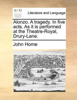 Alonzo. a Tragedy. in Five Acts. as It Is Performed at the Theatre-Royal, Drury-Lane.