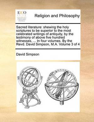 Sacred Literature: Shewing the Holy Scriptures to Be Superior to the Most Celebrated Writings of Antiquity, by the Testimony of Above Five Hundred Witnesses, ... in Four Volumes. by the Revd. David Simpson, M.A. Volume 3 of 4