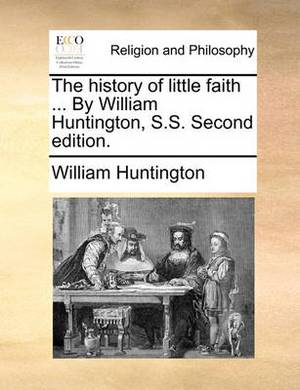 The History of Little Faith ... by William Huntington, S.S. Second Edition.