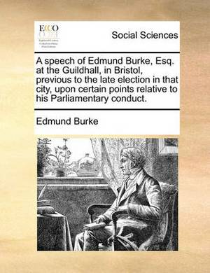 A Speech of Edmund Burke, Esq. at the Guildhall, in Bristol, Previous to the Late Election in That City, Upon Certain Points Relative to His Parliamentary Conduct.