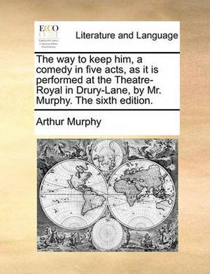 The Way to Keep Him, a Comedy in Five Acts, as It Is Performed at the Theatre-Royal in Drury-Lane, by Mr. Murphy. the Sixth Edition