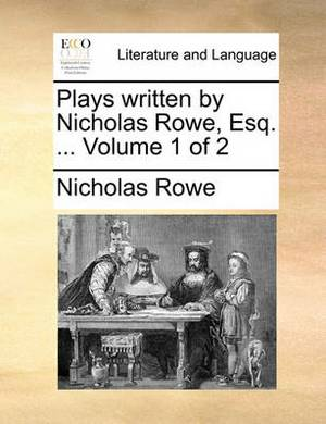 Plays Written by Nicholas Rowe, Esq. ... Volume 1 of 2