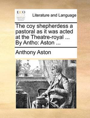 The Coy Shepherdess a Pastoral as It Was Acted at the Theatre-Royal ... by Antho: Aston