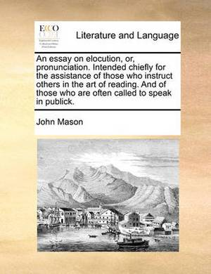 An Essay on Elocution, Or, Pronunciation. Intended Chiefly for the Assistance of Those Who Instruct Others in the Art of Reading. and of Those Who Are Often Called to Speak in Publick.