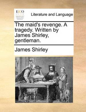 The Maid's Revenge. a Tragedy. Written by James Shirley, Gentleman.