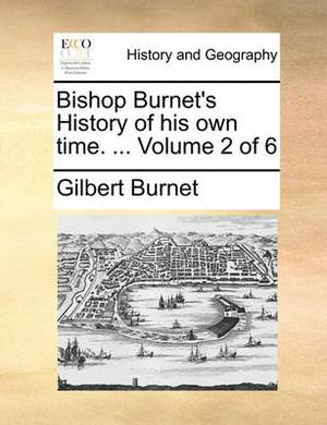 Bishop Burnet's History of His Own Time. ... Volume 2 of 6