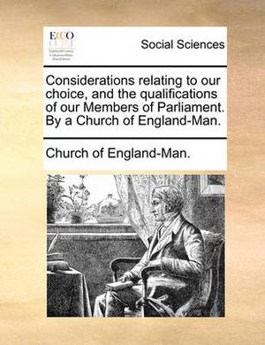 Considerations Relating to Our Choice, and the Qualifications of Our Members of Parliament. by a Church of England-Man.